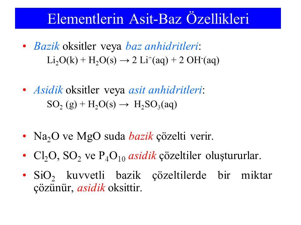 Elementlerin Asit-Baz Özellikleri Bazik oksitler veya baz anhidritleri: Li 2 O(k) + H 2 O(s) → 2 Li + (aq) + 2 OH - (aq) Asidik oksitler veya asit anh