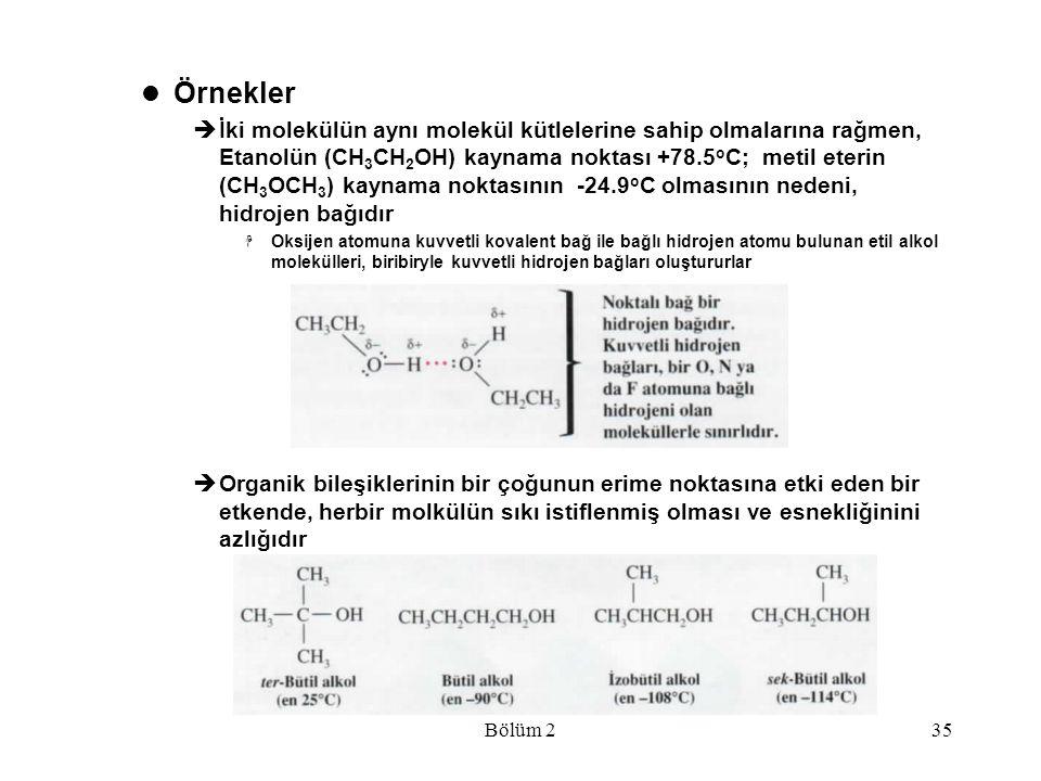 Bölüm 235 Örnekler  İki molekülün aynı molekül kütlelerine sahip olmalarına rağmen, Etanolün (CH 3 CH 2 OH) kaynama noktası +78.5 o C; metil eterin (