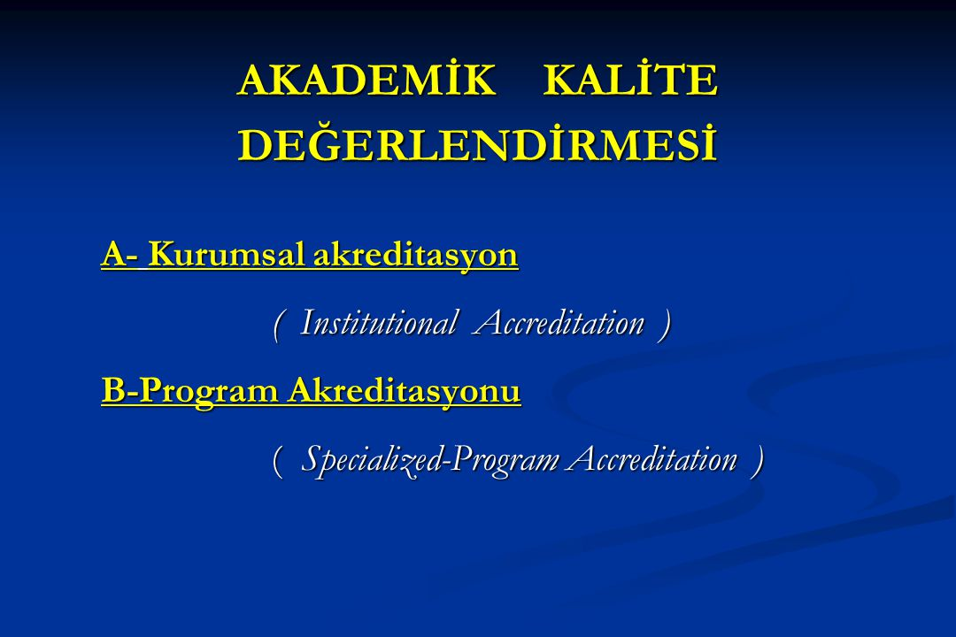 AKADEMİK KALİTE DEĞERLENDİRMESİ A- Kurumsal akreditasyon ( Institutional Accreditation ) B-Program Akreditasyonu ( Specialized-Program Accreditation )