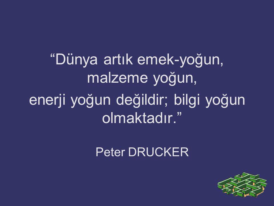 """""""Dünya artık emek-yoğun, malzeme yoğun, enerji yoğun değildir; bilgi yoğun olmaktadır."""" Peter DRUCKER"""
