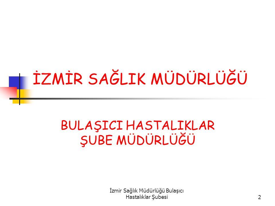İzmir Sağlık Müdürlüğü Bulaşıcı Hastalıklar Şubesi2 İZMİR SAĞLIK MÜDÜRLÜĞÜ BULAŞICI HASTALIKLAR ŞUBE MÜDÜRLÜĞÜ