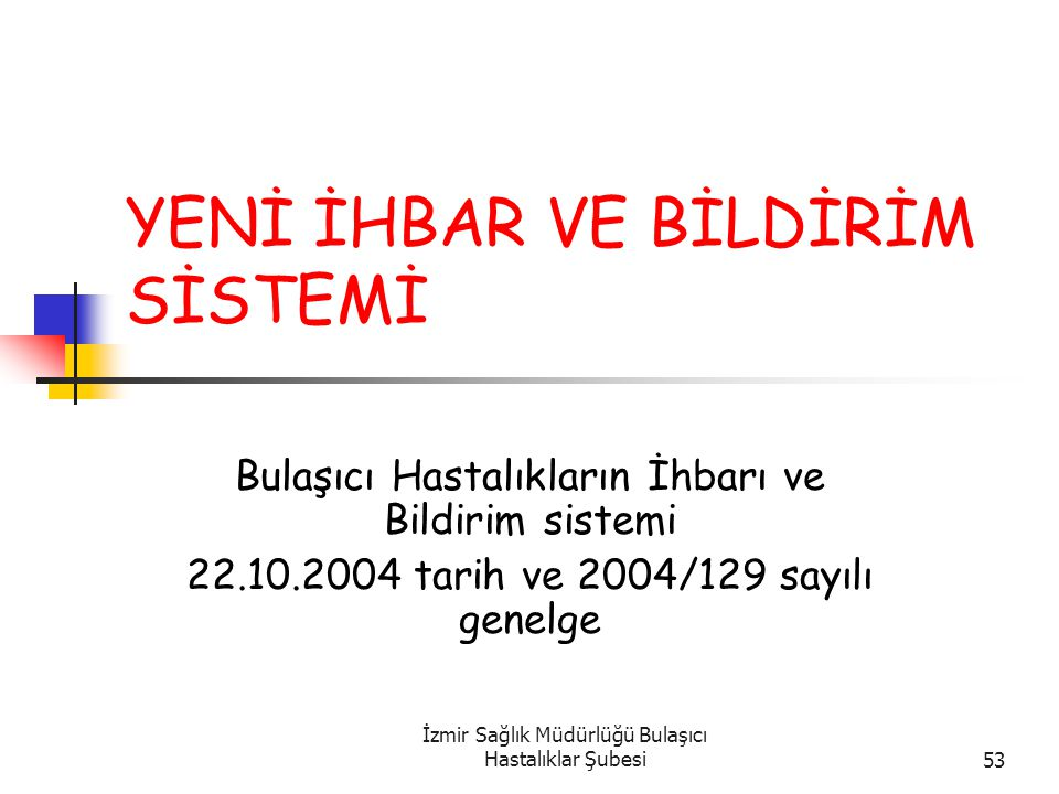 İzmir Sağlık Müdürlüğü Bulaşıcı Hastalıklar Şubesi53 YENİ İHBAR VE BİLDİRİM SİSTEMİ Bulaşıcı Hastalıkların İhbarı ve Bildirim sistemi 22.10.2004 tarih ve 2004/129 sayılı genelge