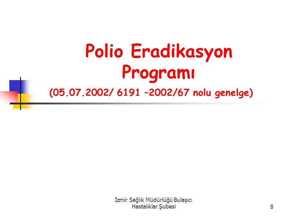 İzmir Sağlık Müdürlüğü Bulaşıcı Hastalıklar Şubesi8 Polio Eradikasyon Programı (05.07.2002/ 6191 –2002/67 nolu genelge)