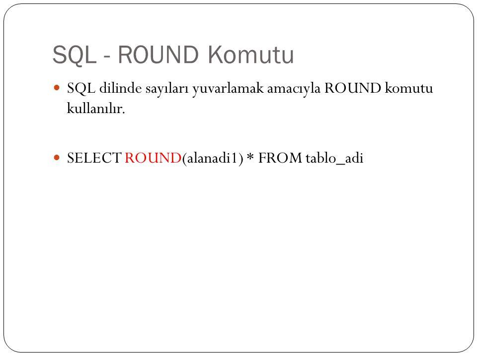 SQL - ROUND Komutu SQL dilinde sayıları yuvarlamak amacıyla ROUND komutu kullanılır. SELECT ROUND(alanadi1) * FROM tablo_adi