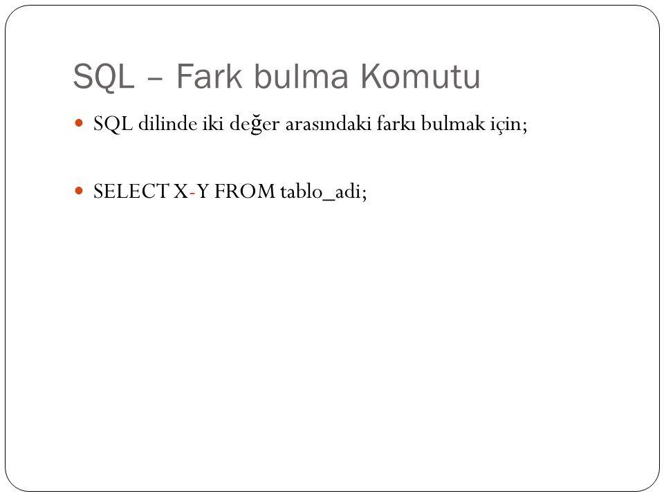 SQL – Fark bulma Komutu SQL dilinde iki de ğ er arasındaki farkı bulmak için; SELECT X-Y FROM tablo_adi;