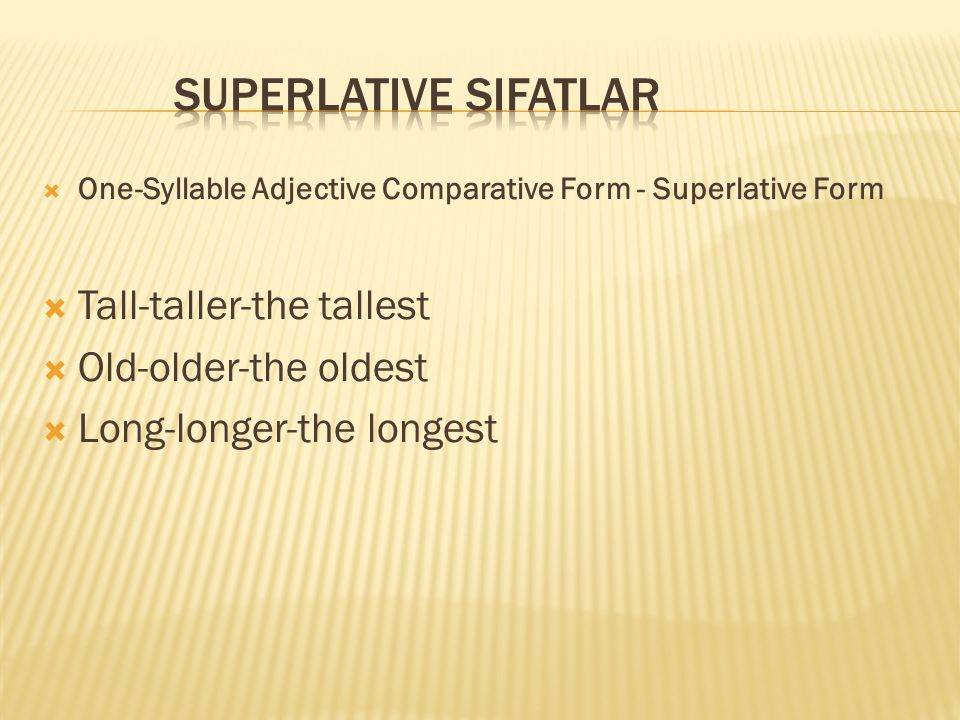  One-Syllable Adjective Comparative Form - Superlative Form  Tall-taller-the tallest  Old-older-the oldest  Long-longer-the longest