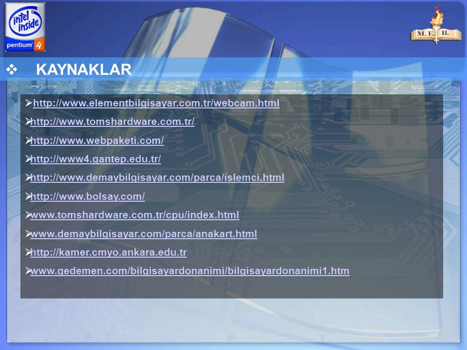  KAYNAKLAR  http://www.elementbilgisayar.com.tr/webcam.htmlhttp://www.elementbilgisayar.com.tr/webcam.html  http://www.tomshardware.com.tr/ http://www.tomshardware.com.tr/  http://www.webpaketi.com/ http://www.webpaketi.com/  http://www4.gantep.edu.tr/ http://www4.gantep.edu.tr/  http://www.demaybilgisayar.com/parca/islemci.html http://www.demaybilgisayar.com/parca/islemci.html  http://www.bolsay.com/ http://www.bolsay.com/  www.tomshardware.com.tr/cpu/index.html www.tomshardware.com.tr/cpu/index.html  www.demaybilgisayar.com/parca/anakart.html www.demaybilgisayar.com/parca/anakart.html  http://kamer.cmyo.ankara.edu.tr http://kamer.cmyo.ankara.edu.tr  www.gedemen.com/bilgisayardonanimi/bilgisayardonanimi1.htm www.gedemen.com/bilgisayardonanimi/bilgisayardonanimi1.htm