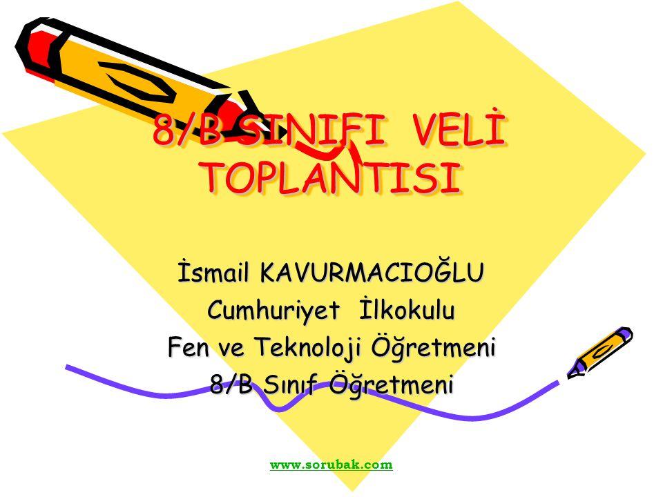www.sorubak.com 8/B SINIFI VELİ TOPLANTISI İsmail KAVURMACIOĞLU Cumhuriyet İlkokulu Fen ve Teknoloji Öğretmeni 8/B Sınıf Öğretmeni
