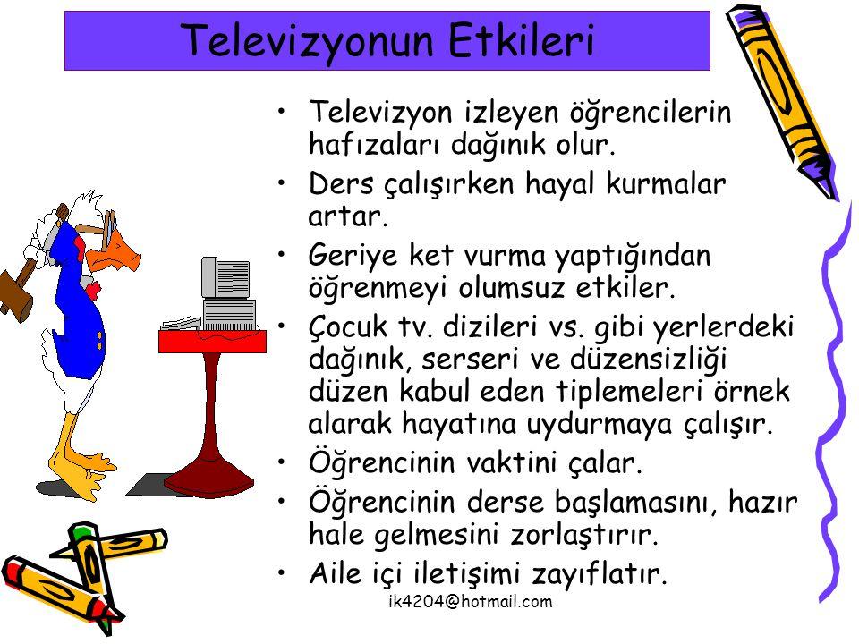 ik4204@hotmail.com Televizyonun Etkileri Televizyon izleyen öğrencilerin hafızaları dağınık olur. Ders çalışırken hayal kurmalar artar. Geriye ket vur