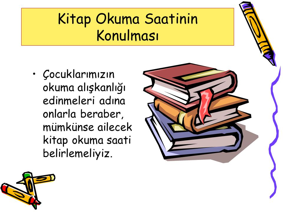 Kitap Okuma Saatinin Konulması Çocuklarımızın okuma alışkanlığı edinmeleri adına onlarla beraber, mümkünse ailecek kitap okuma saati belirlemeliyiz.