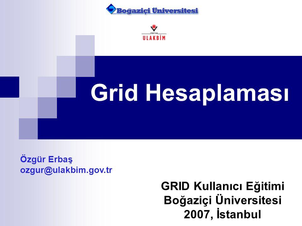 Grid Hesaplaması Özgür Erbaş ozgur@ulakbim.gov.tr GRID Kullanıcı Eğitimi Boğaziçi Üniversitesi 2007, İstanbul