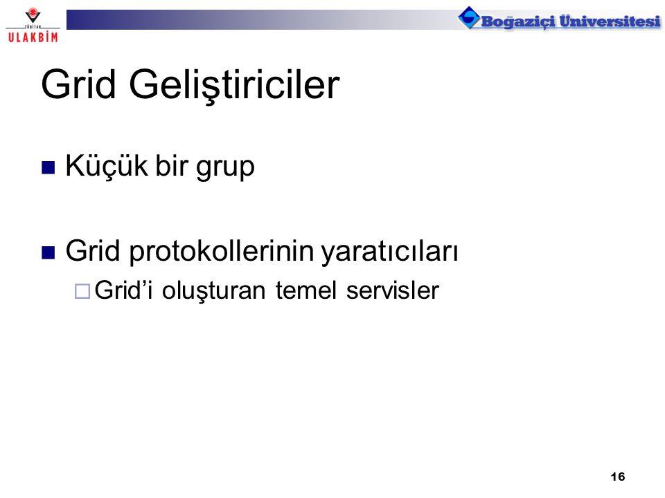 16 Grid Geliştiriciler Küçük bir grup Grid protokollerinin yaratıcıları  Grid'i oluşturan temel servisler