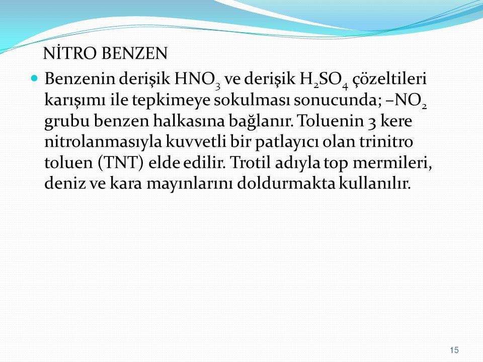 NİTRO BENZEN Benzenin derişik HNO 3 ve derişik H 2 SO 4 çözeltileri karışımı ile tepkimeye sokulması sonucunda; –NO 2 grubu benzen halkasına bağlanır.