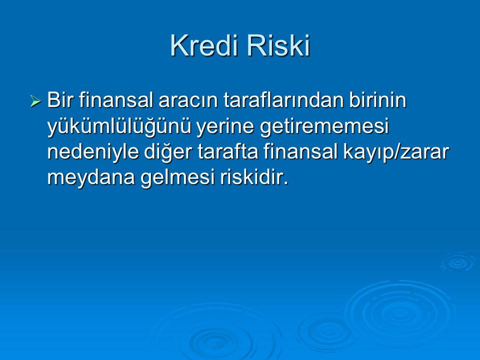 Kredi Riski  Bir finansal aracın taraflarından birinin yükümlülüğünü yerine getirememesi nedeniyle diğer tarafta finansal kayıp/zarar meydana gelmesi