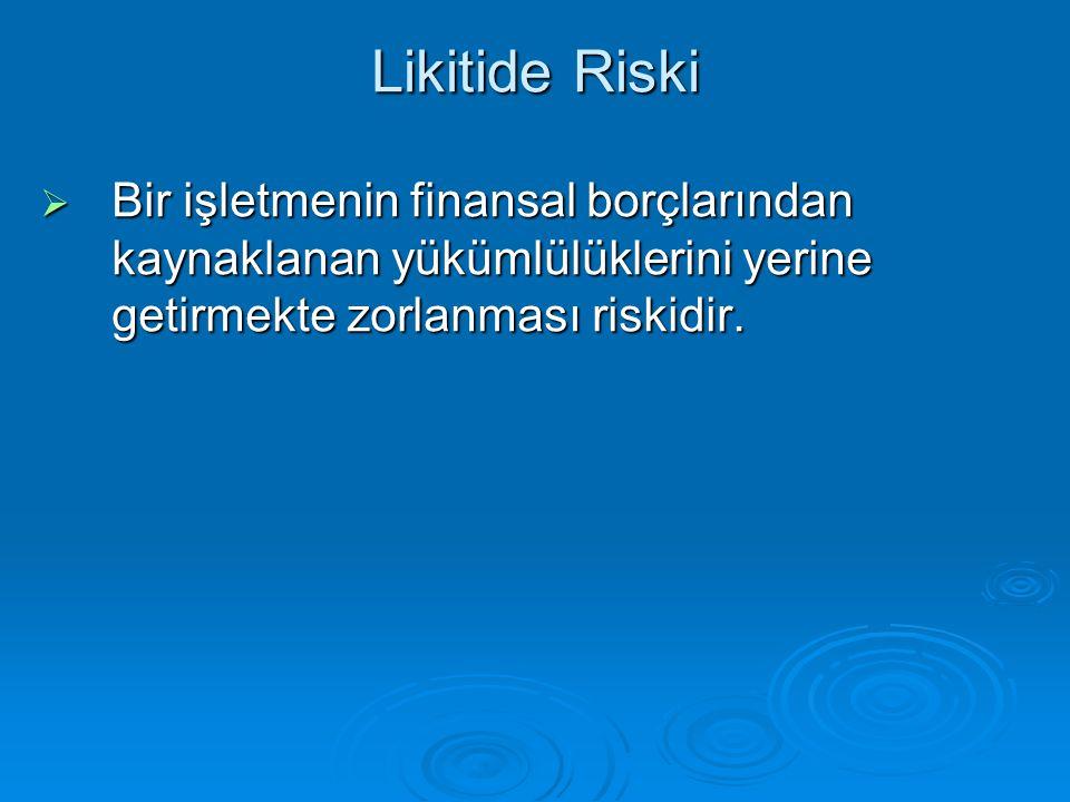 Likitide Riski  Bir işletmenin finansal borçlarından kaynaklanan yükümlülüklerini yerine getirmekte zorlanması riskidir.