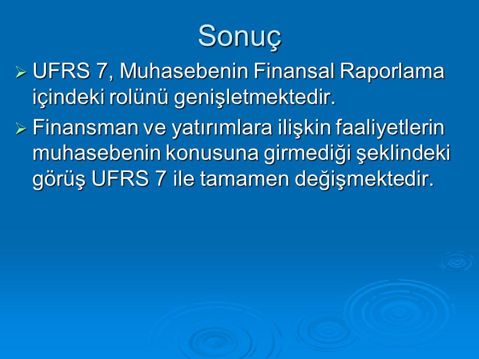Sonuç  UFRS 7, Muhasebenin Finansal Raporlama içindeki rolünü genişletmektedir.  Finansman ve yatırımlara ilişkin faaliyetlerin muhasebenin konusuna