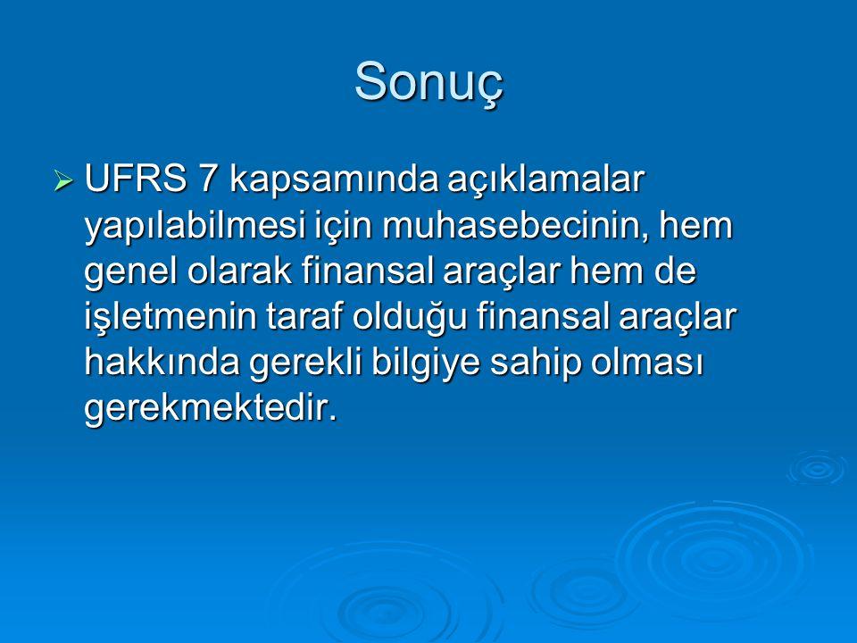 Sonuç  UFRS 7 kapsamında açıklamalar yapılabilmesi için muhasebecinin, hem genel olarak finansal araçlar hem de işletmenin taraf olduğu finansal araç