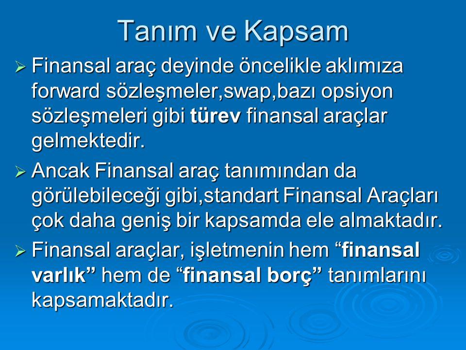 Tanım ve Kapsam  Finansal araç deyinde öncelikle aklımıza forward sözleşmeler,swap,bazı opsiyon sözleşmeleri gibi türev finansal araçlar gelmektedir.