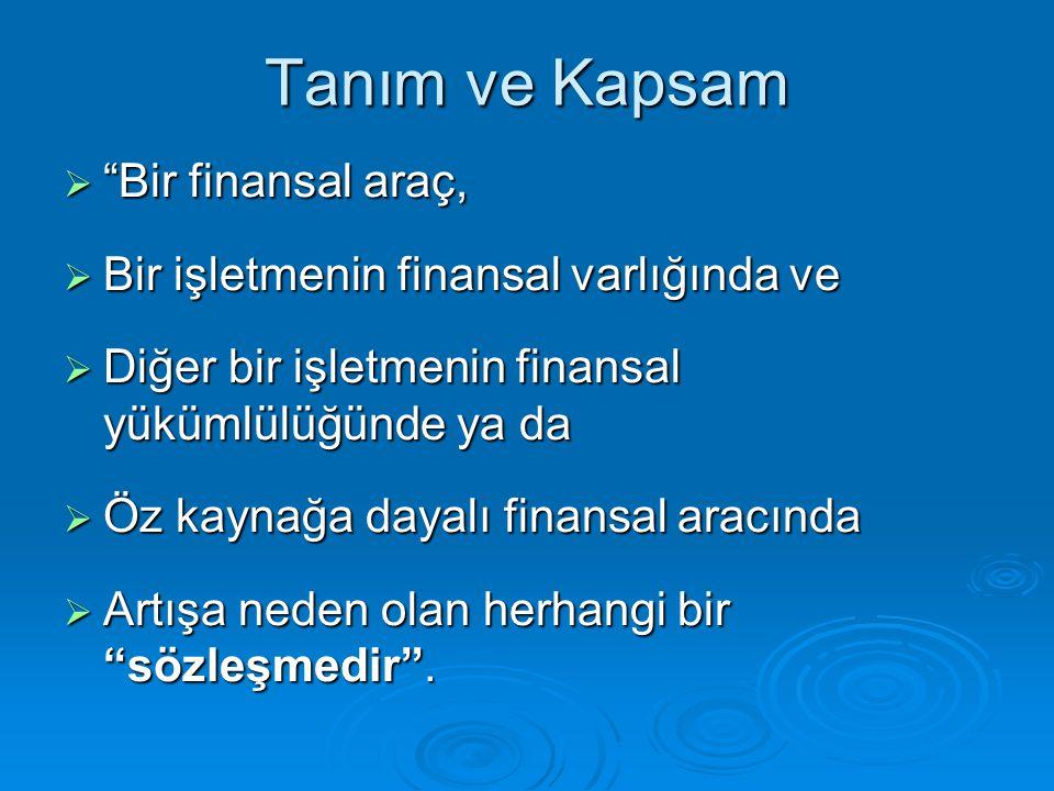 """Tanım ve Kapsam  """"Bir finansal araç,  Bir işletmenin finansal varlığında ve  Diğer bir işletmenin finansal yükümlülüğünde ya da  Öz kaynağa dayalı"""
