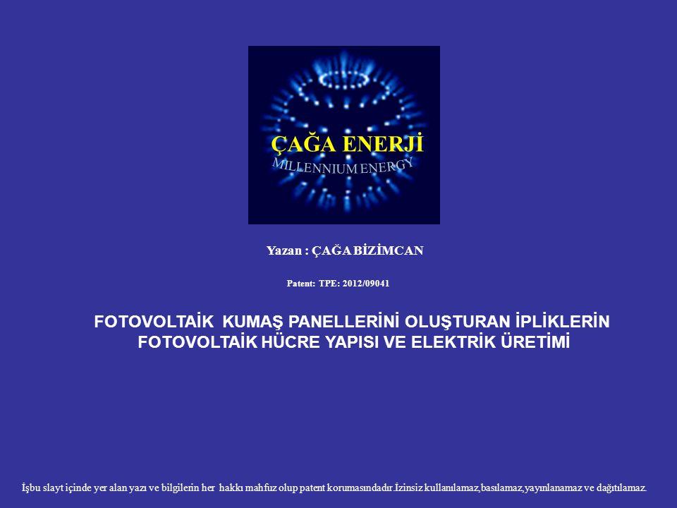 ÇAĞA ENERJİ Yazan : ÇAĞA BİZİMCAN Patent: TPE: 2012/09041 FOTOVOLTAİK KUMAŞ PANELLERİNİ OLUŞTURAN İPLİKLERİN FOTOVOLTAİK HÜCRE YAPISI VE ELEKTRİK ÜRET