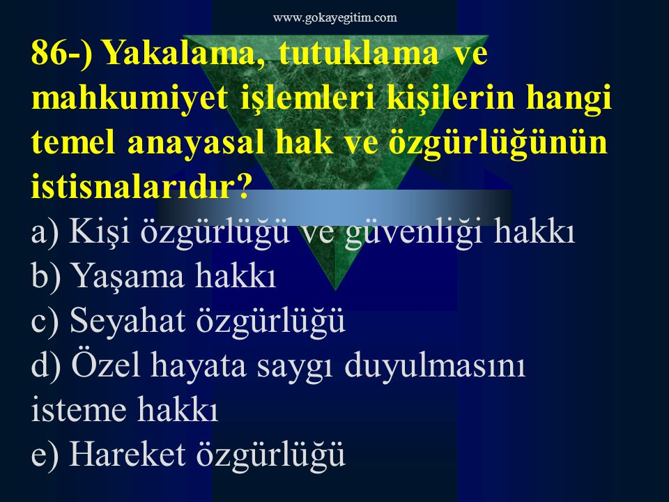 www.gokayegitim.com 86-) Yakalama, tutuklama ve mahkumiyet işlemleri kişilerin hangi temel anayasal hak ve özgürlüğünün istisnalarıdır.