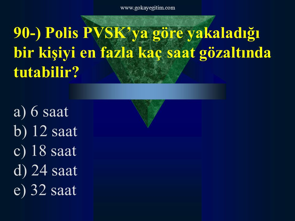www.gokayegitim.com 90-) Polis PVSK'ya göre yakaladığı bir kişiyi en fazla kaç saat gözaltında tutabilir.