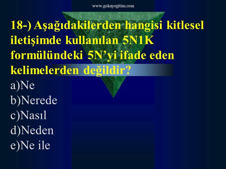 www.gokayegitim.com 18-) Aşağıdakilerden hangisi kitlesel iletişimde kullanılan 5N1K formülündeki 5N'yi ifade eden kelimelerden değildir.