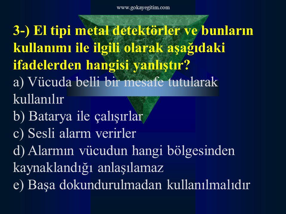 www.gokayegitim.com 3-) El tipi metal detektörler ve bunların kullanımı ile ilgili olarak aşağıdaki ifadelerden hangisi yanlıştır.