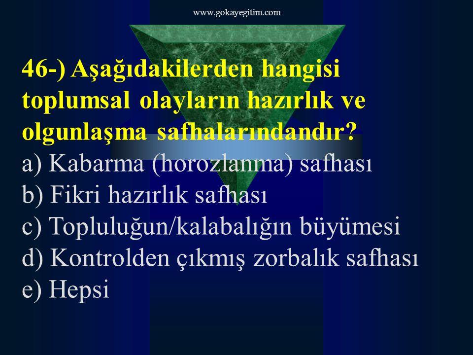 www.gokayegitim.com 46-) Aşağıdakilerden hangisi toplumsal olayların hazırlık ve olgunlaşma safhalarındandır.