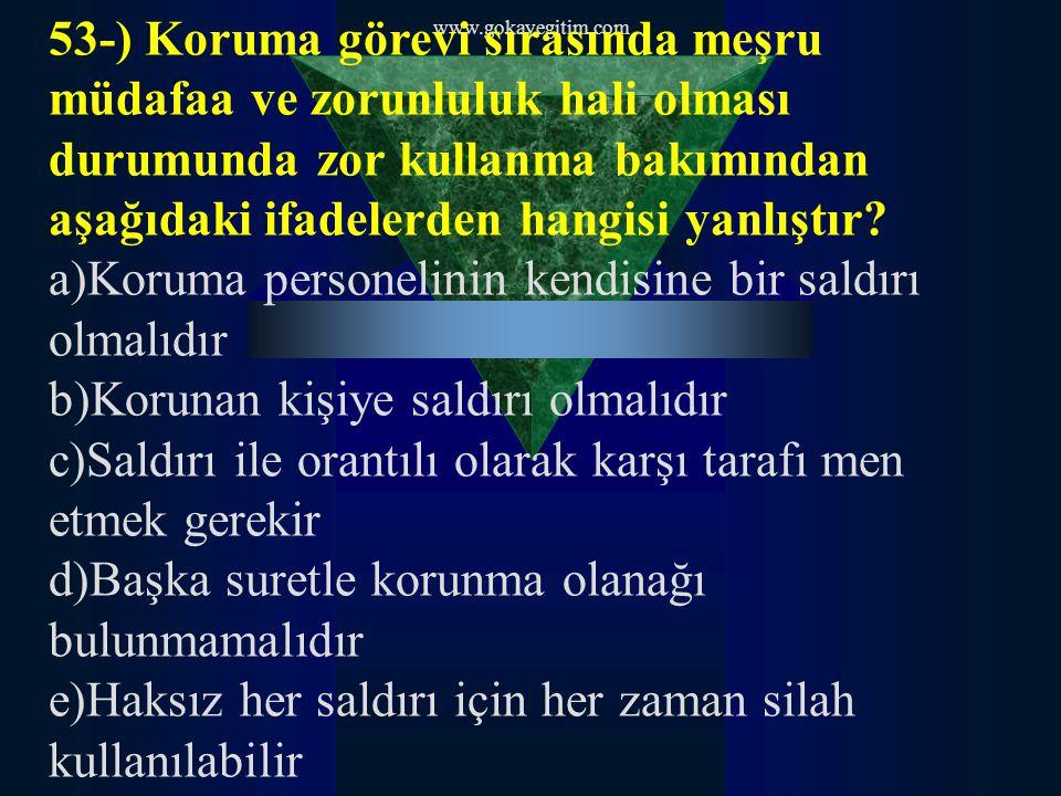 www.gokayegitim.com 53-) Koruma görevi sırasında meşru müdafaa ve zorunluluk hali olması durumunda zor kullanma bakımından aşağıdaki ifadelerden hangisi yanlıştır.