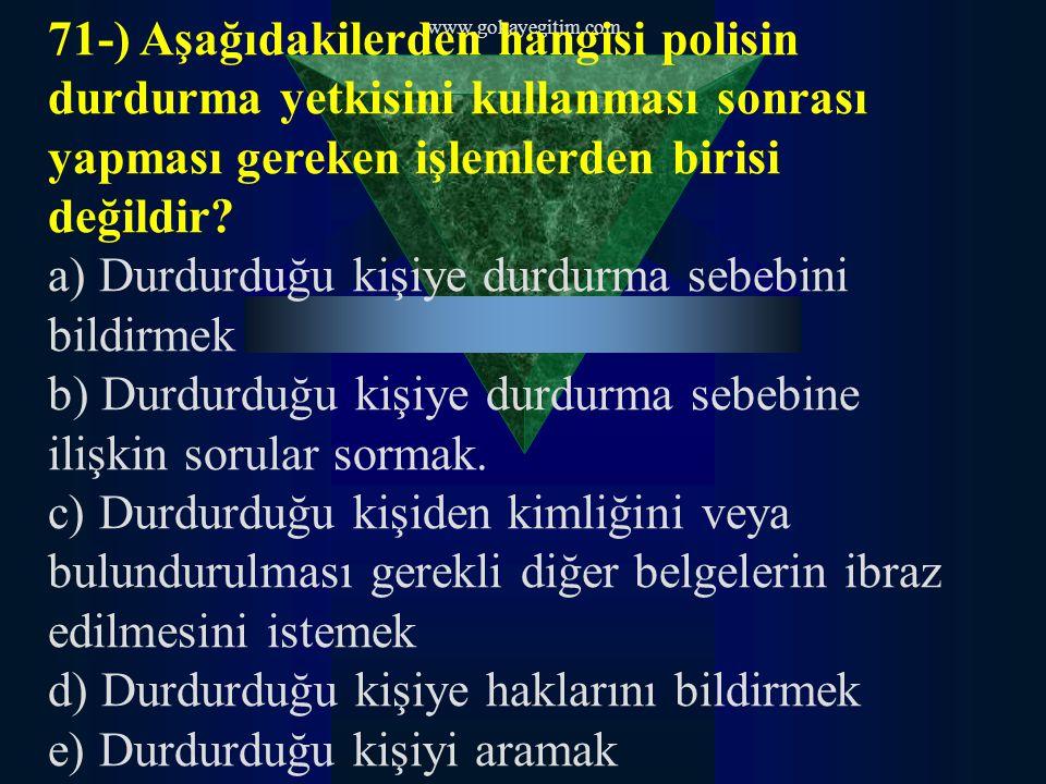 www.gokayegitim.com 71-) Aşağıdakilerden hangisi polisin durdurma yetkisini kullanması sonrası yapması gereken işlemlerden birisi değildir.
