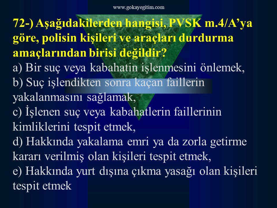 www.gokayegitim.com 72-) Aşağıdakilerden hangisi, PVSK m.4/A'ya göre, polisin kişileri ve araçları durdurma amaçlarından birisi değildir.