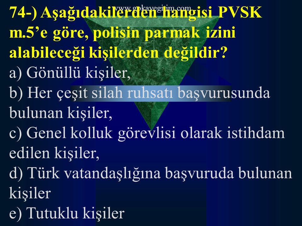 www.gokayegitim.com 74-) Aşağıdakilerden hangisi PVSK m.5'e göre, polisin parmak izini alabileceği kişilerden değildir.