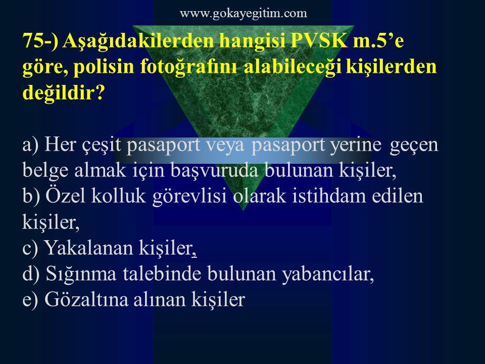 www.gokayegitim.com 75-) Aşağıdakilerden hangisi PVSK m.5'e göre, polisin fotoğrafını alabileceği kişilerden değildir.