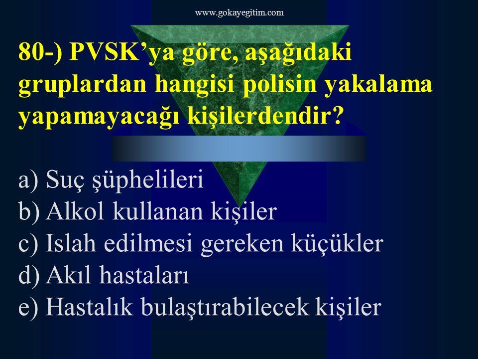 www.gokayegitim.com 80-) PVSK'ya göre, aşağıdaki gruplardan hangisi polisin yakalama yapamayacağı kişilerdendir.