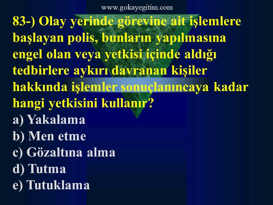 www.gokayegitim.com 83-) Olay yerinde görevine ait işlemlere başlayan polis, bunların yapılmasına engel olan veya yetkisi içinde aldığı tedbirlere aykırı davranan kişiler hakkında işlemler sonuçlanıncaya kadar hangi yetkisini kullanır.