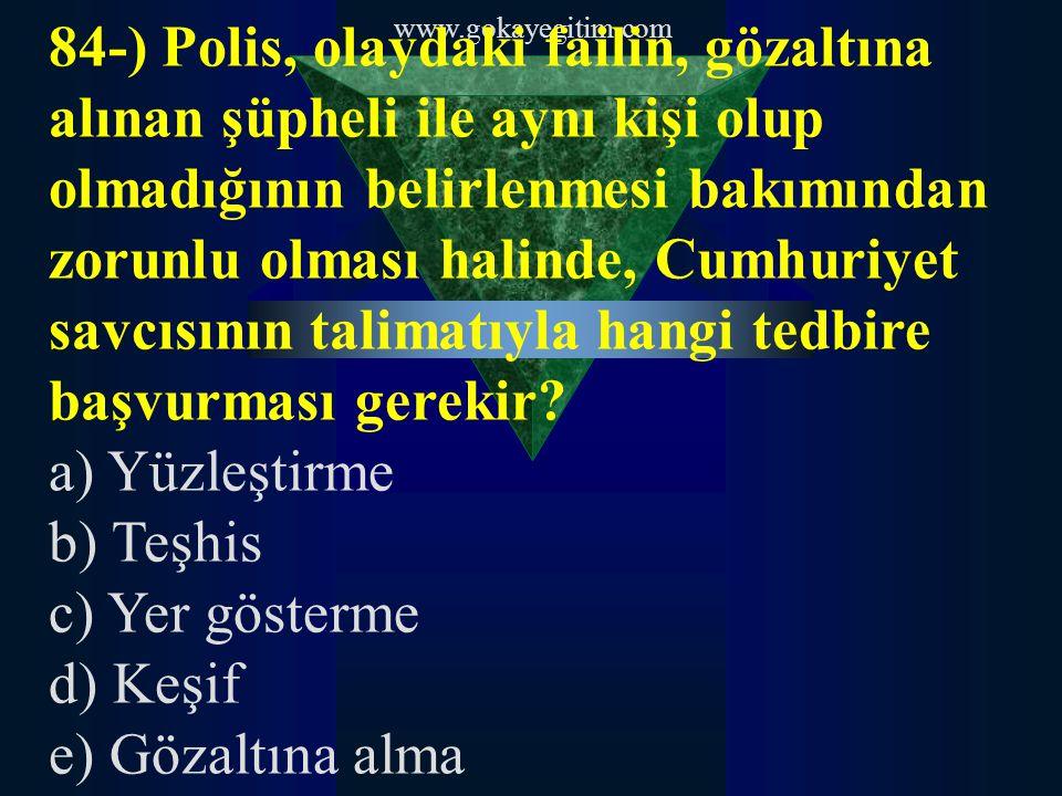 www.gokayegitim.com 84-) Polis, olaydaki failin, gözaltına alınan şüpheli ile aynı kişi olup olmadığının belirlenmesi bakımından zorunlu olması halinde, Cumhuriyet savcısının talimatıyla hangi tedbire başvurması gerekir.