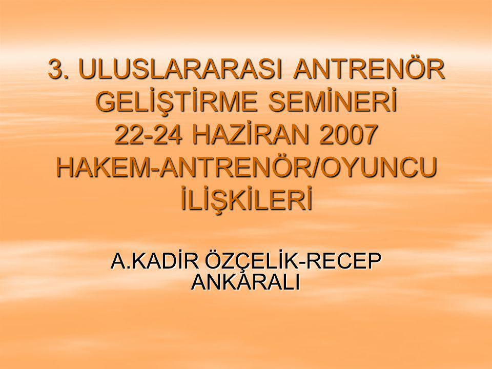3. ULUSLARARASI ANTRENÖR GELİŞTİRME SEMİNERİ 22-24 HAZİRAN 2007 HAKEM-ANTRENÖR/OYUNCU İLİŞKİLERİ A.KADİR ÖZÇELİK-RECEP ANKARALI