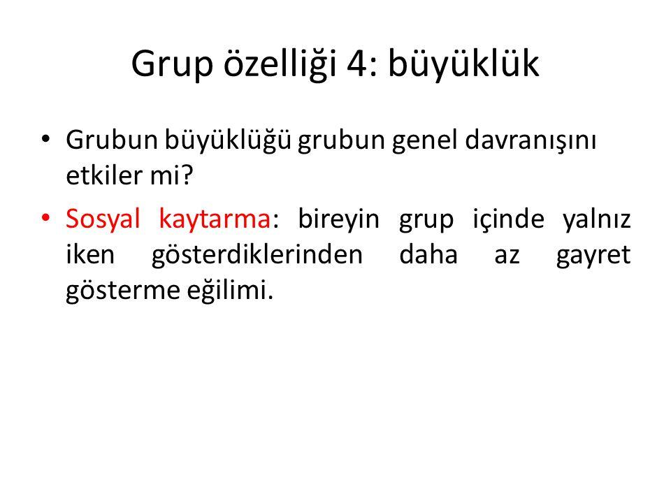 Grup özelliği 4: büyüklük Grubun büyüklüğü grubun genel davranışını etkiler mi? Sosyal kaytarma: bireyin grup içinde yalnız iken gösterdiklerinden dah