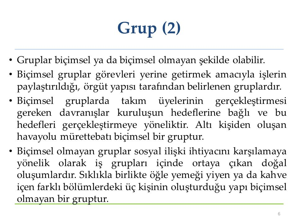 Grup (2) Gruplar biçimsel ya da biçimsel olmayan şekilde olabilir. Biçimsel gruplar görevleri yerine getirmek amacıyla işlerin paylaştırıldığı, örgüt