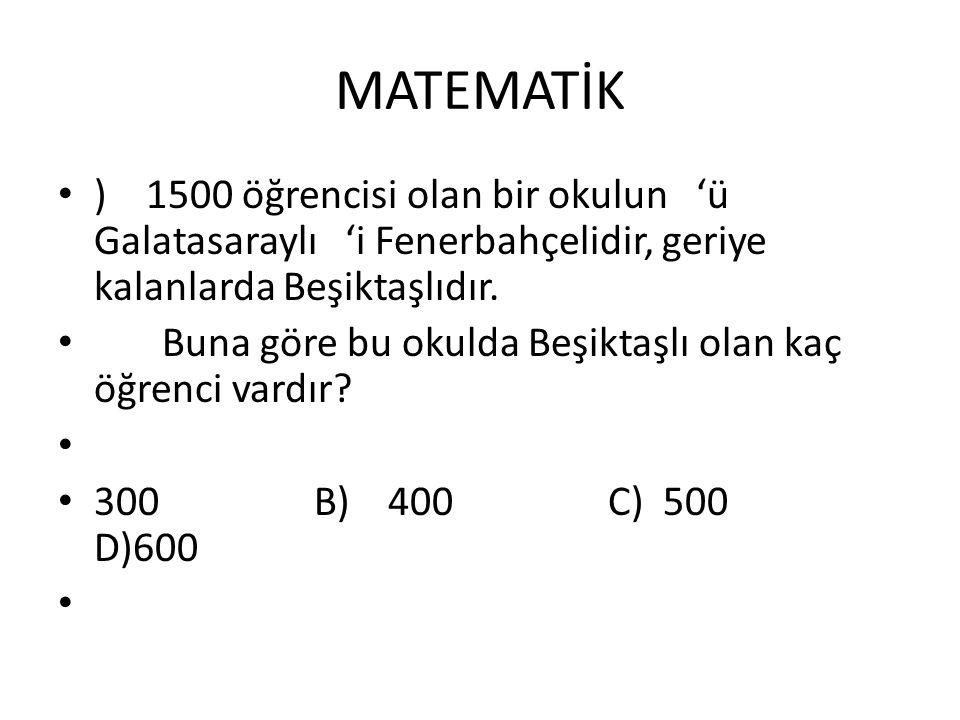 MATEMATİK ) 1500 öğrencisi olan bir okulun 'ü Galatasaraylı 'i Fenerbahçelidir, geriye kalanlarda Beşiktaşlıdır. Buna göre bu okulda Beşiktaşlı olan k
