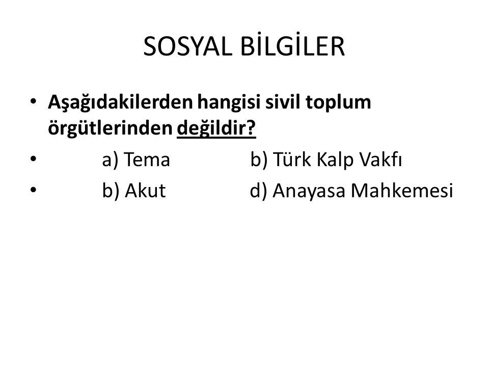 SOSYAL BİLGİLER Aşağıdakilerden hangisi sivil toplum örgütlerinden değildir? a) Tema b) Türk Kalp Vakfı b) Akut d) Anayasa Mahkemesi