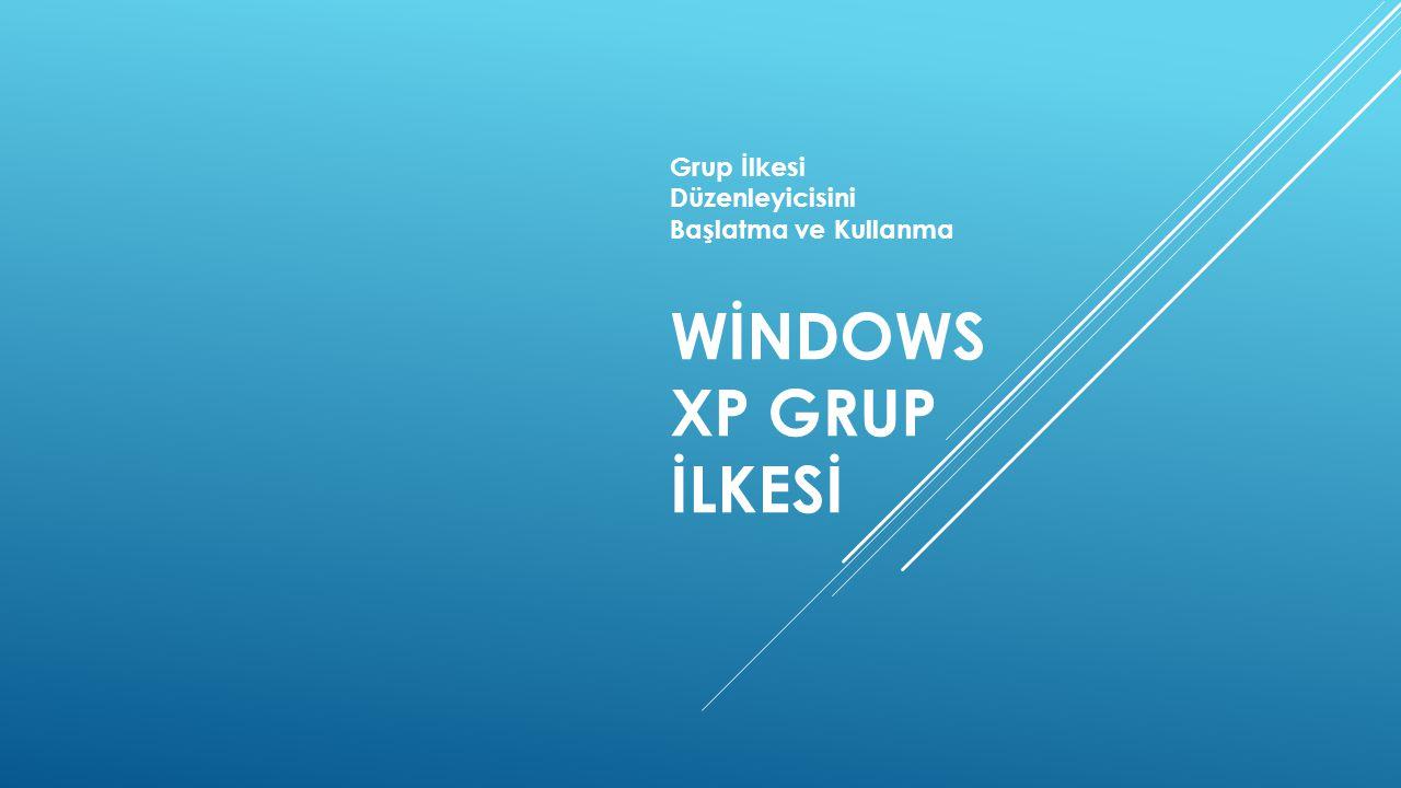 Grup İlkesi Düzenleyicisini Başlatma ve Kullanma WİNDOWS XP GRUP İLKESİ
