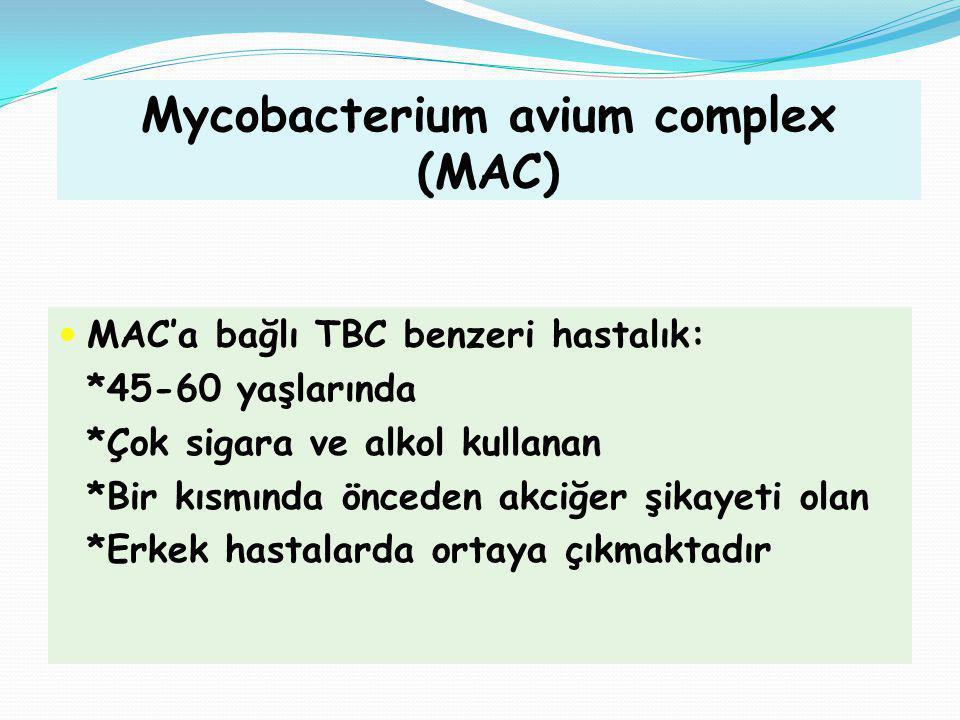 Mycobacterium avium complex (MAC) MAC'a bağlı TBC benzeri hastalık: *45-60 yaşlarında *Çok sigara ve alkol kullanan *Bir kısmında önceden akciğer şika