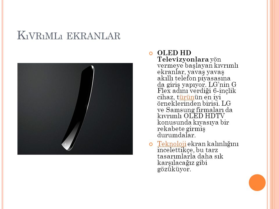 K ıVRıMLı EKRANLAR OLED HD Televizyonlara yön vermeye başlayan kıvrımlı ekranlar, yavaş yavaş akıllı telefon piyasasına da giriş yapıyor. LG'nin G Fle
