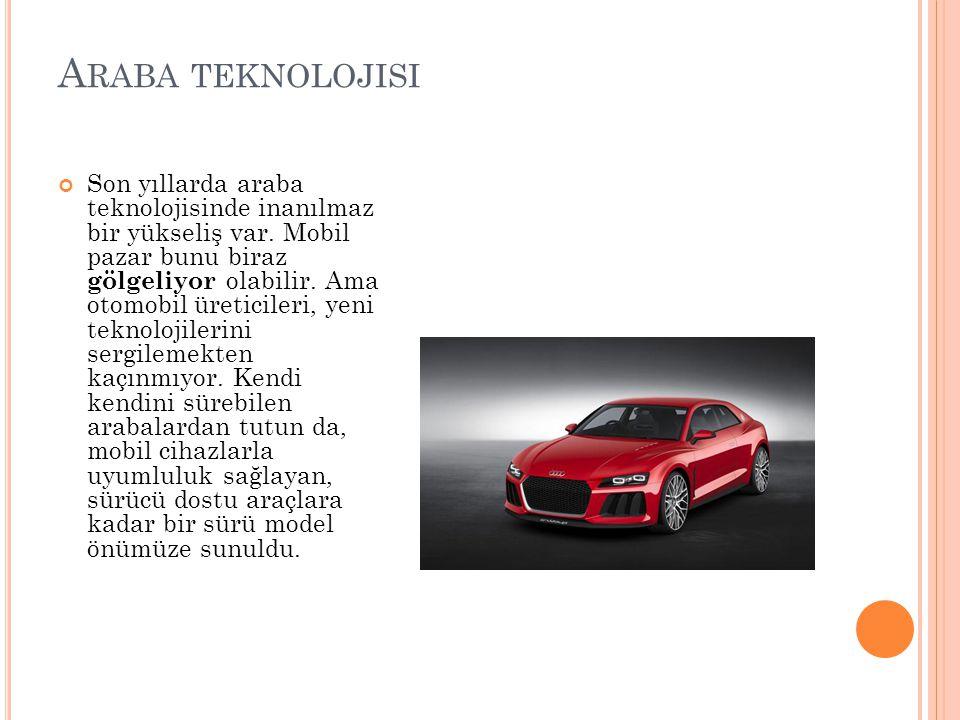 A RABA TEKNOLOJISI Son yıllarda araba teknolojisinde inanılmaz bir yükseliş var. Mobil pazar bunu biraz gölgeliyor olabilir. Ama otomobil üreticileri,