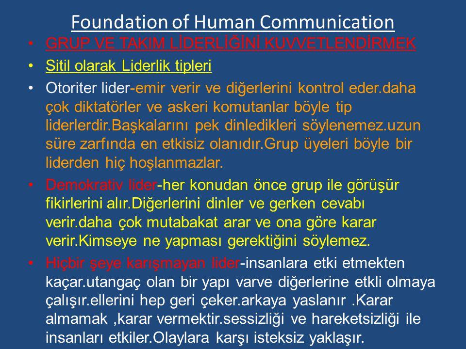 Foundation of Human Communication GRUP VE TAKIM LİDERLİĞİNİ KUVVETLENDİRMEK Sitil olarak Liderlik tipleri Otoriter lider-emir verir ve diğerlerini kontrol eder.daha çok diktatörler ve askeri komutanlar böyle tip liderlerdir.Başkalarını pek dinledikleri söylenemez.uzun süre zarfında en etkisiz olanıdır.Grup üyeleri böyle bir liderden hiç hoşlanmazlar.