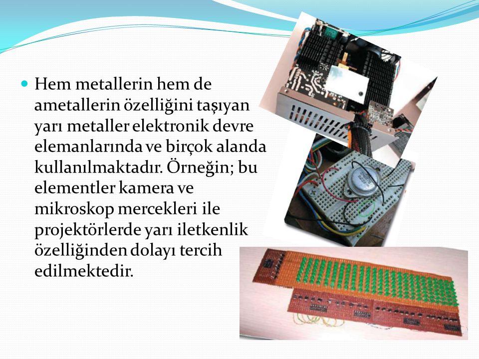 Hem metallerin hem de ametallerin özelliğini taşıyan yarı metaller elektronik devre elemanlarında ve birçok alanda kullanılmaktadır.