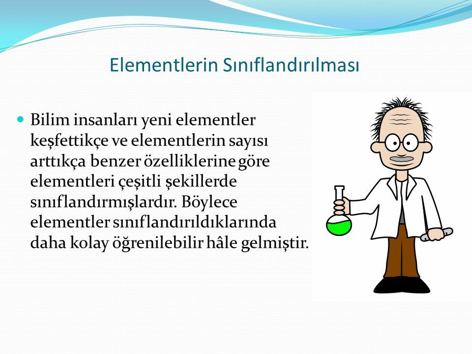 Elementlerin Sınıflandırılması Bilim insanları yeni elementler keşfettikçe ve elementlerin sayısı arttıkça benzer özelliklerine göre elementleri çeşitli şekillerde sınıflandırmışlardır.