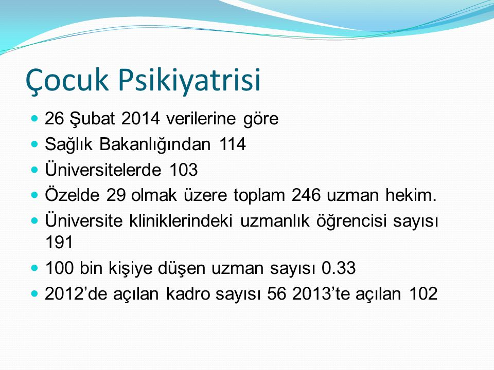 Çocuk Psikiyatrisi 26 Şubat 2014 verilerine göre Sağlık Bakanlığından 114 Üniversitelerde 103 Özelde 29 olmak üzere toplam 246 uzman hekim. Üniversite